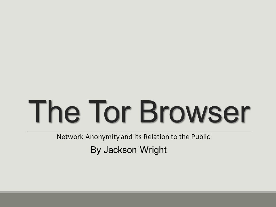 The Tor Browser Network Anonymity and its Relation to the Public By Jackson Wright