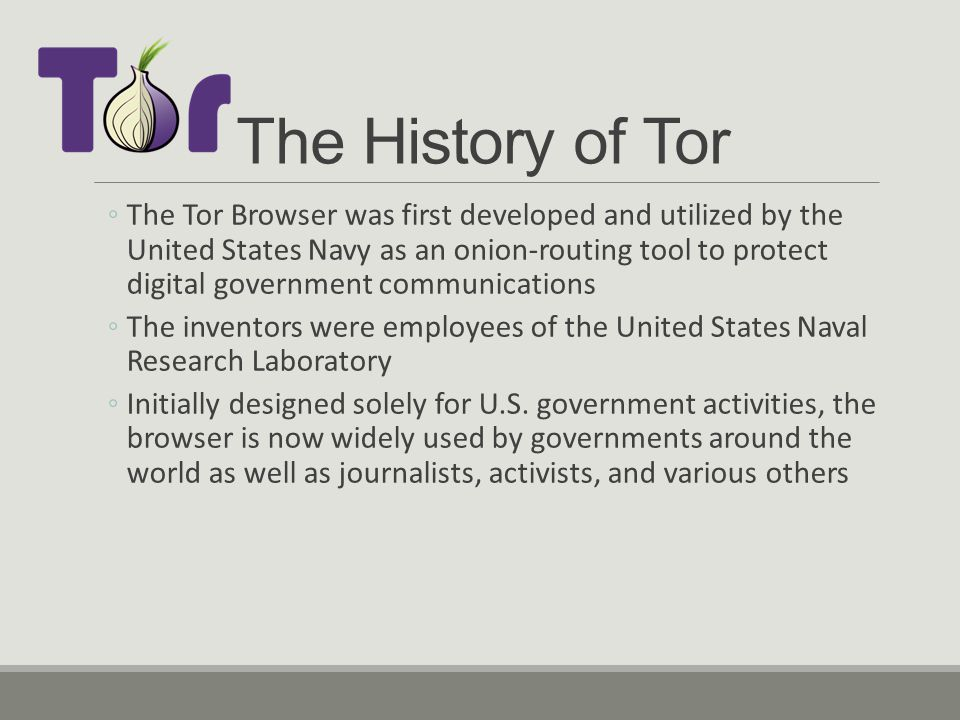 The History of Tor ◦The Tor Browser was first developed and utilized by the United States Navy as an onion-routing tool to protect digital government communications ◦The inventors were employees of the United States Naval Research Laboratory ◦Initially designed solely for U.S.