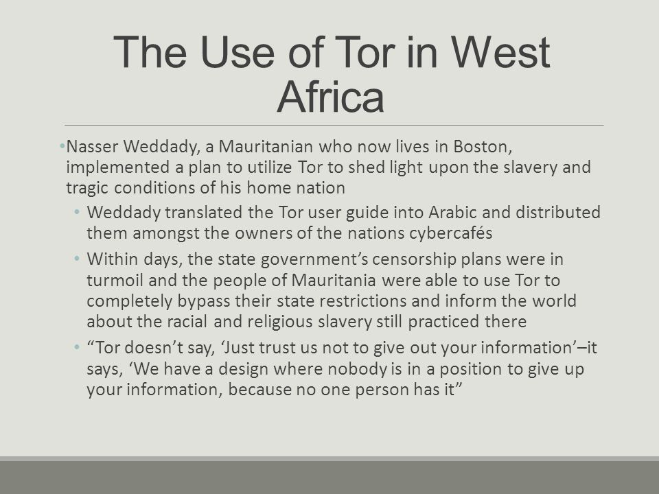 The Use of Tor in West Africa Nasser Weddady, a Mauritanian who now lives in Boston, implemented a plan to utilize Tor to shed light upon the slavery and tragic conditions of his home nation Weddady translated the Tor user guide into Arabic and distributed them amongst the owners of the nations cybercafés Within days, the state government's censorship plans were in turmoil and the people of Mauritania were able to use Tor to completely bypass their state restrictions and inform the world about the racial and religious slavery still practiced there Tor doesn't say, 'Just trust us not to give out your information'–it says, 'We have a design where nobody is in a position to give up your information, because no one person has it