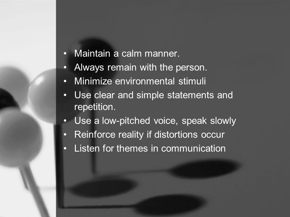 Maintain a calm manner. Always remain with the person.
