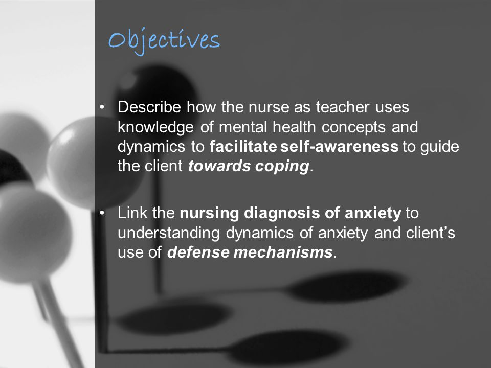 Objectives Describe how the nurse as teacher uses knowledge of mental health concepts and dynamics to facilitate self-awareness to guide the client towards coping.