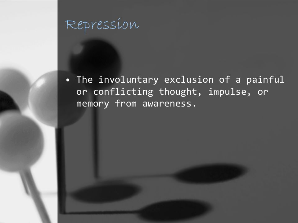 Repression The involuntary exclusion of a painful or conflicting thought, impulse, or memory from awareness.