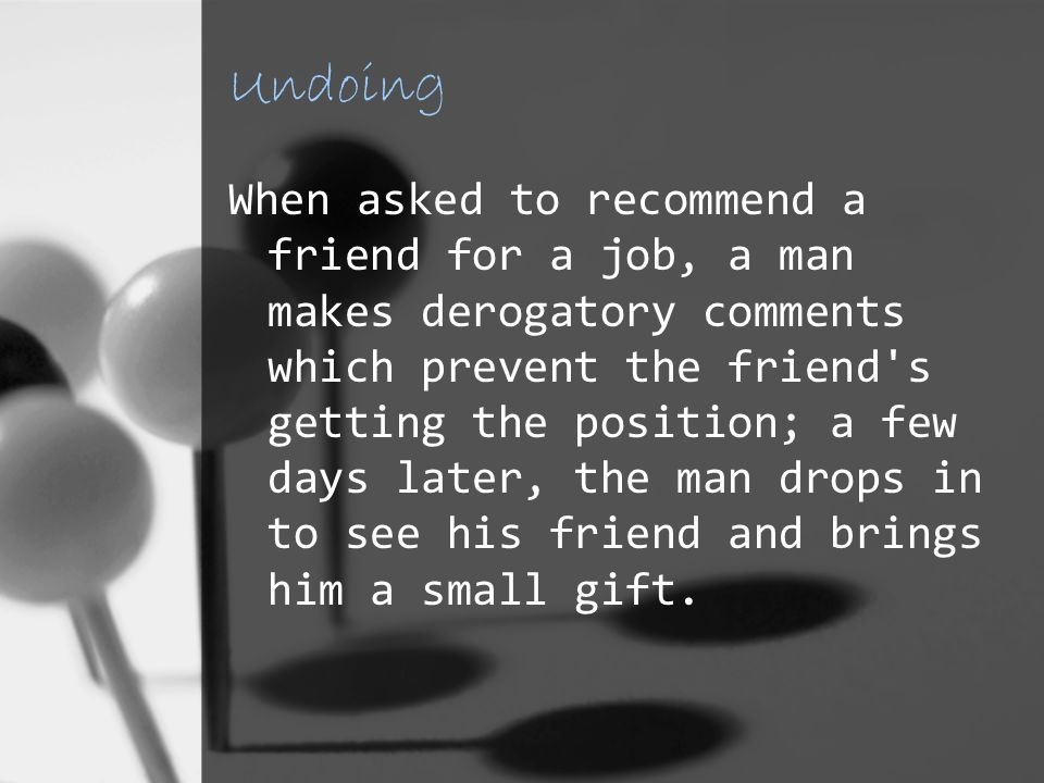 Undoing When asked to recommend a friend for a job, a man makes derogatory comments which prevent the friend s getting the position; a few days later, the man drops in to see his friend and brings him a small gift.