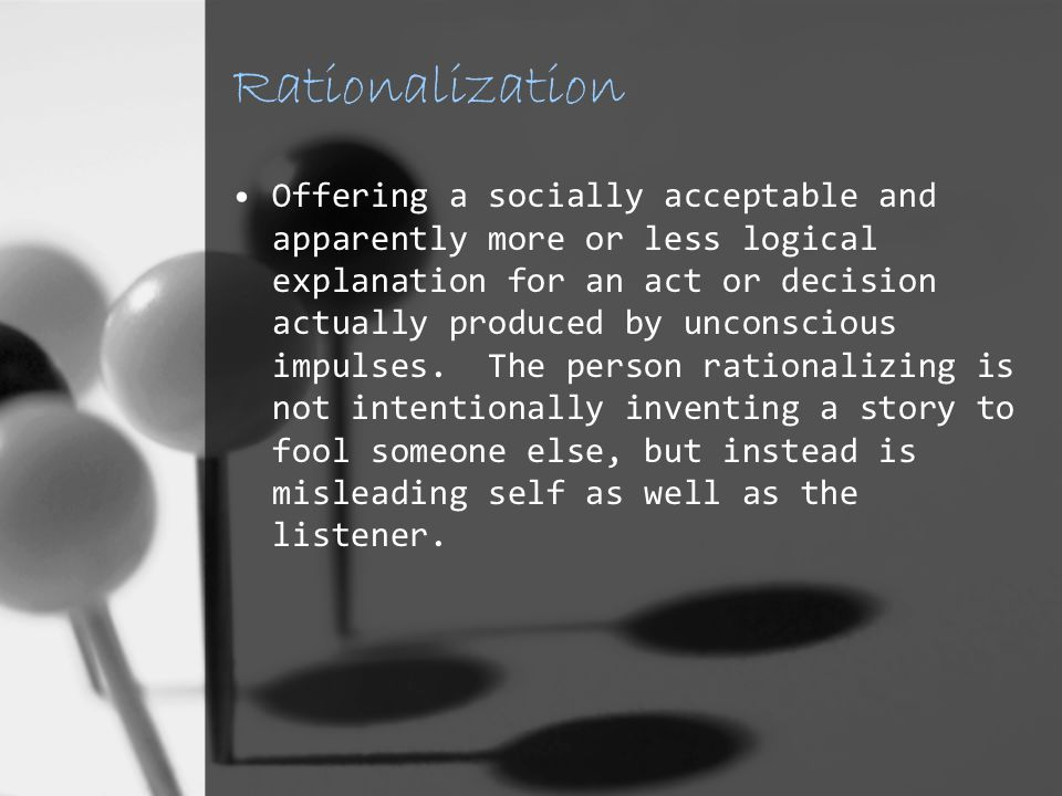 Rationalization Offering a socially acceptable and apparently more or less logical explanation for an act or decision actually produced by unconscious impulses.