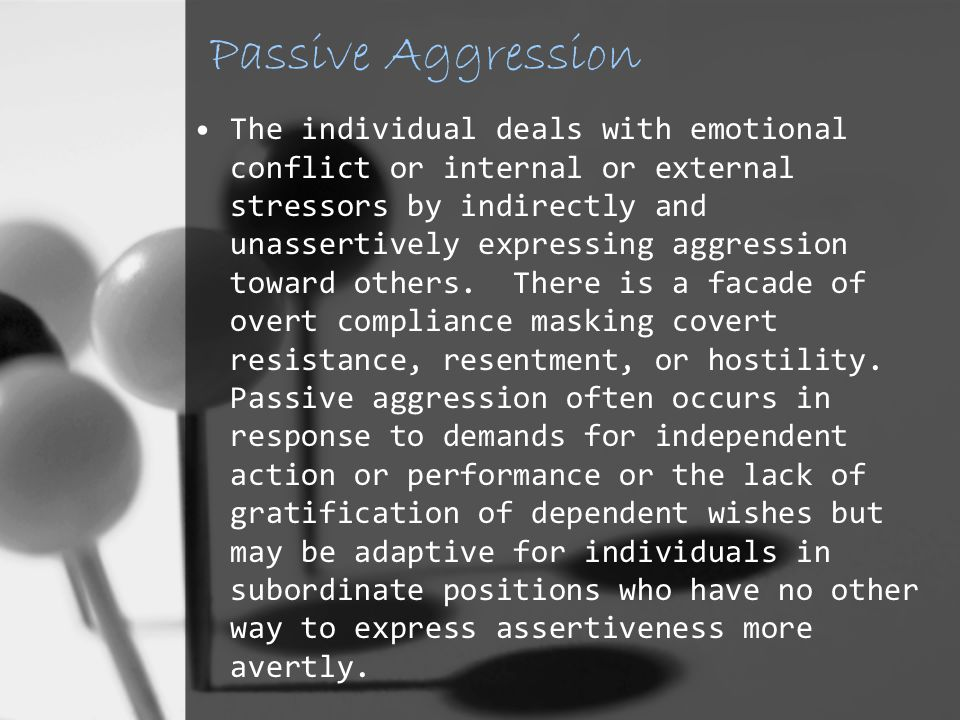 Passive Aggression The individual deals with emotional conflict or internal or external stressors by indirectly and unassertively expressing aggression toward others.