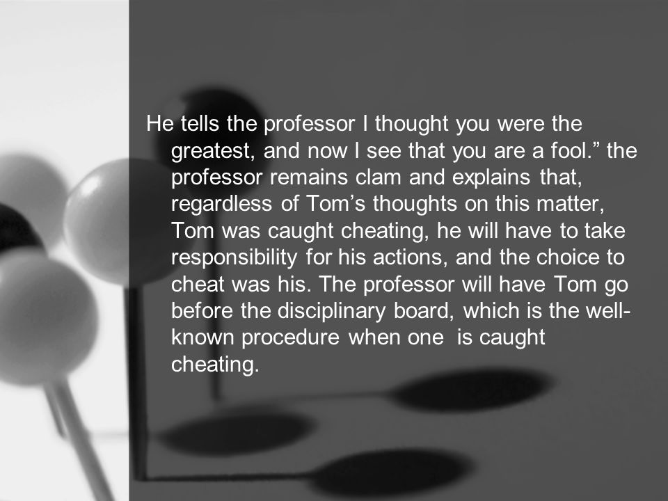 When Tom realizes that this incident could affect his graduating on time, he begins to yell at the professor and call him unflattering names.