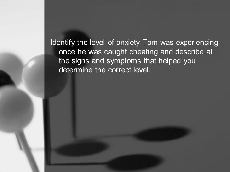 Identify the level of anxiety Tom was experiencing once he was caught cheating and describe all the signs and symptoms that helped you determine the correct level.