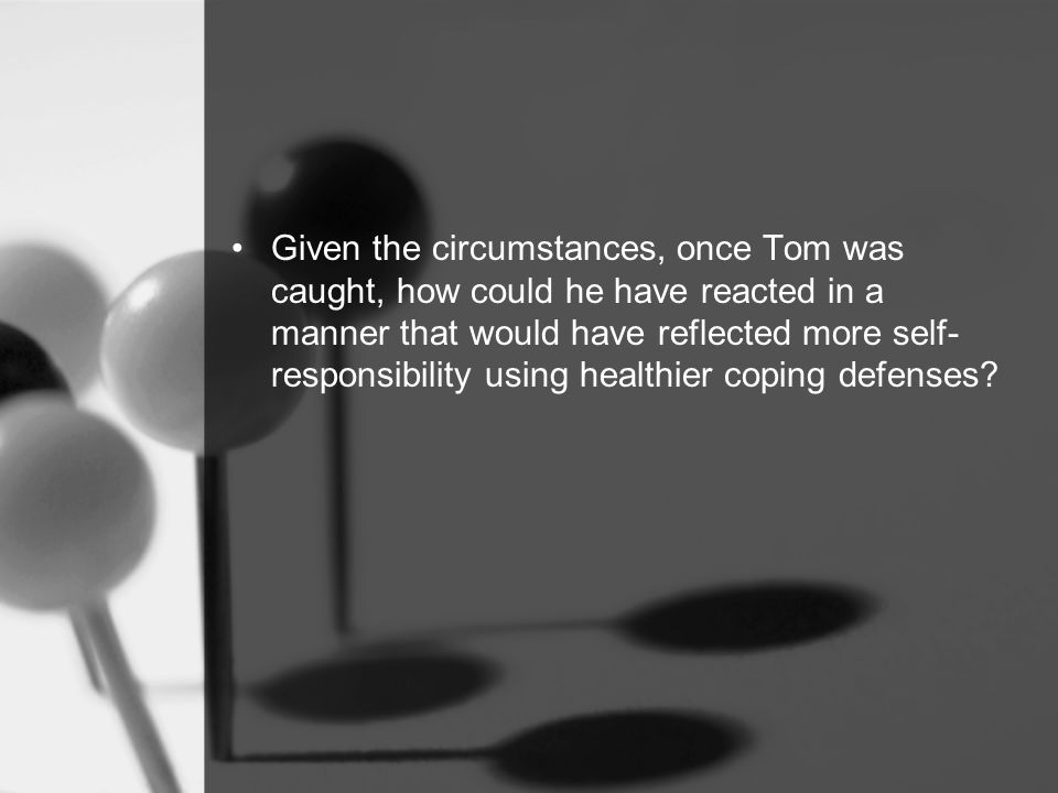 Given the circumstances, once Tom was caught, how could he have reacted in a manner that would have reflected more self- responsibility using healthier coping defenses