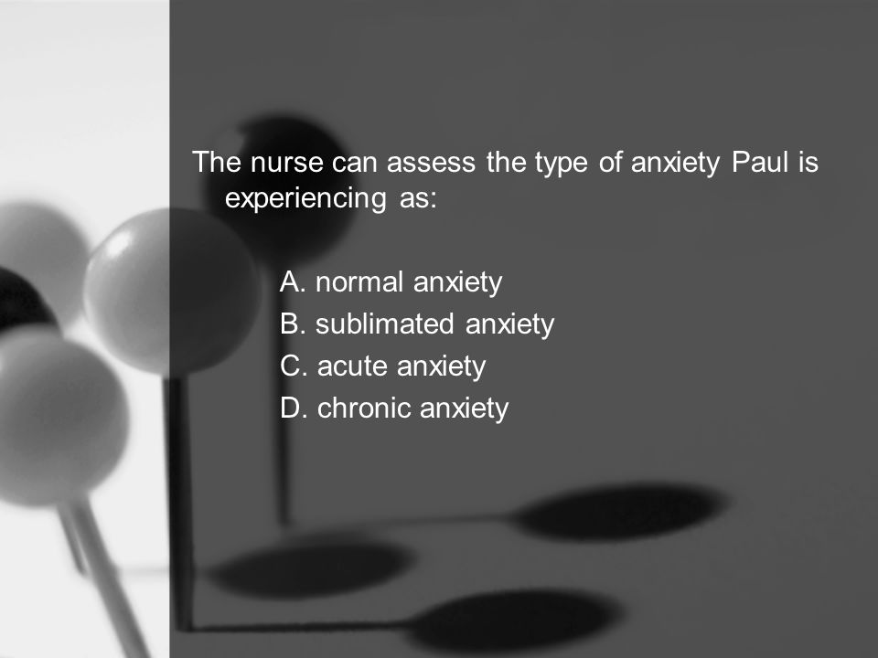 The nurse can assess the type of anxiety Paul is experiencing as: A.