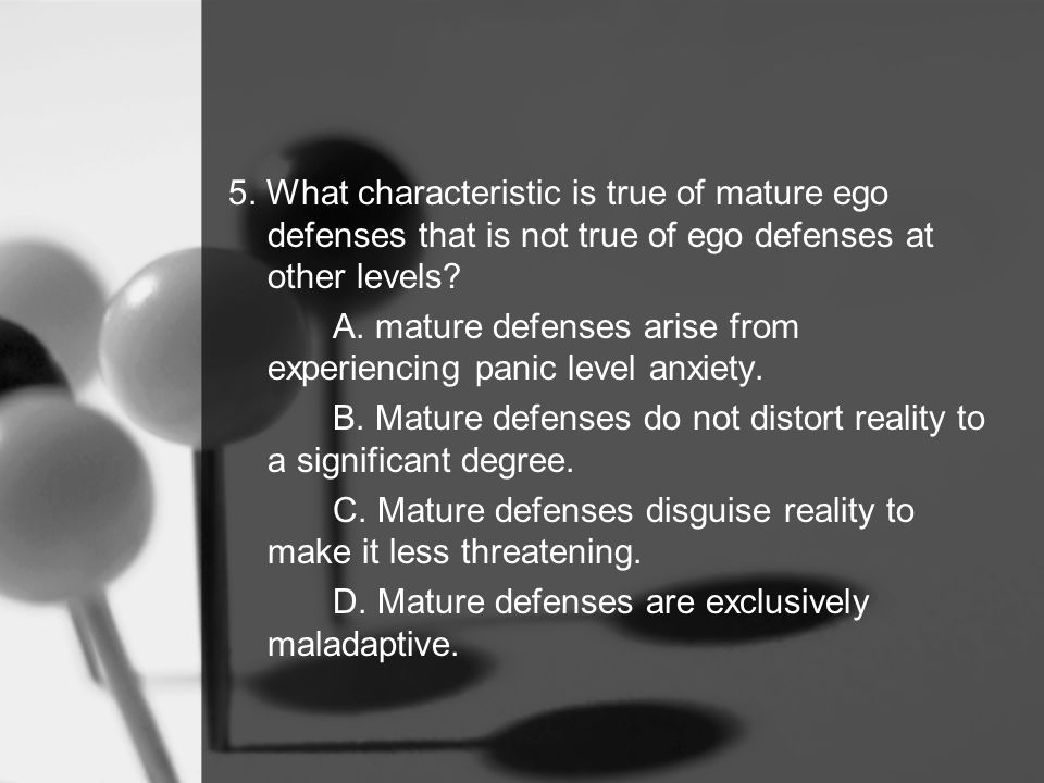 5. What characteristic is true of mature ego defenses that is not true of ego defenses at other levels? A. mature defenses arise from experiencing pan