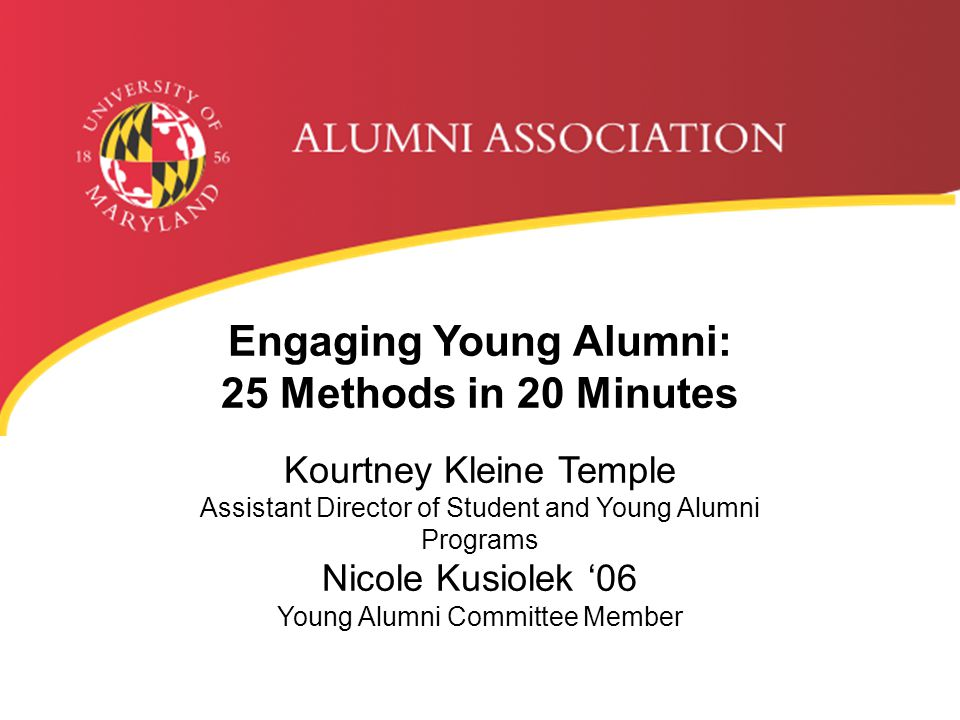 Engaging Young Alumni: 25 Methods in 20 Minutes Kourtney Kleine Temple Assistant Director of Student and Young Alumni Programs Nicole Kusiolek '06 Young Alumni Committee Member