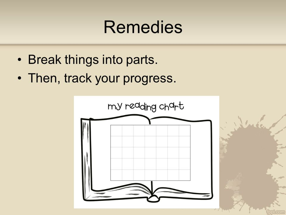 Remedies Break things into parts. Then, track your progress.