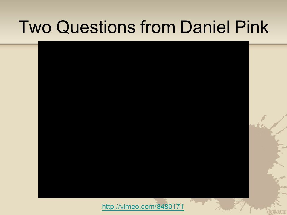 Two Questions from Daniel Pink http://vimeo.com/8480171