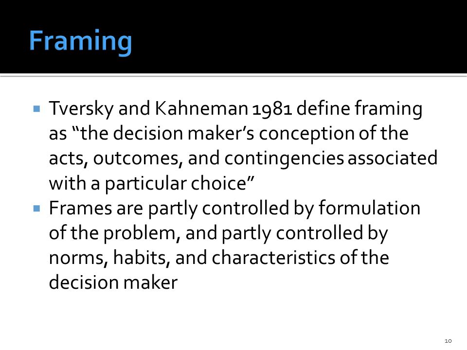  Tversky and Kahneman 1981 define framing as the decision maker's conception of the acts, outcomes, and contingencies associated with a particular choice  Frames are partly controlled by formulation of the problem, and partly controlled by norms, habits, and characteristics of the decision maker 10