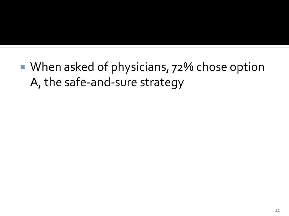  When asked of physicians, 72% chose option A, the safe-and-sure strategy 14