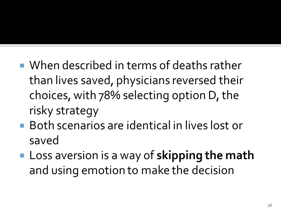  When described in terms of deaths rather than lives saved, physicians reversed their choices, with 78% selecting option D, the risky strategy  Both scenarios are identical in lives lost or saved  Loss aversion is a way of skipping the math and using emotion to make the decision 16