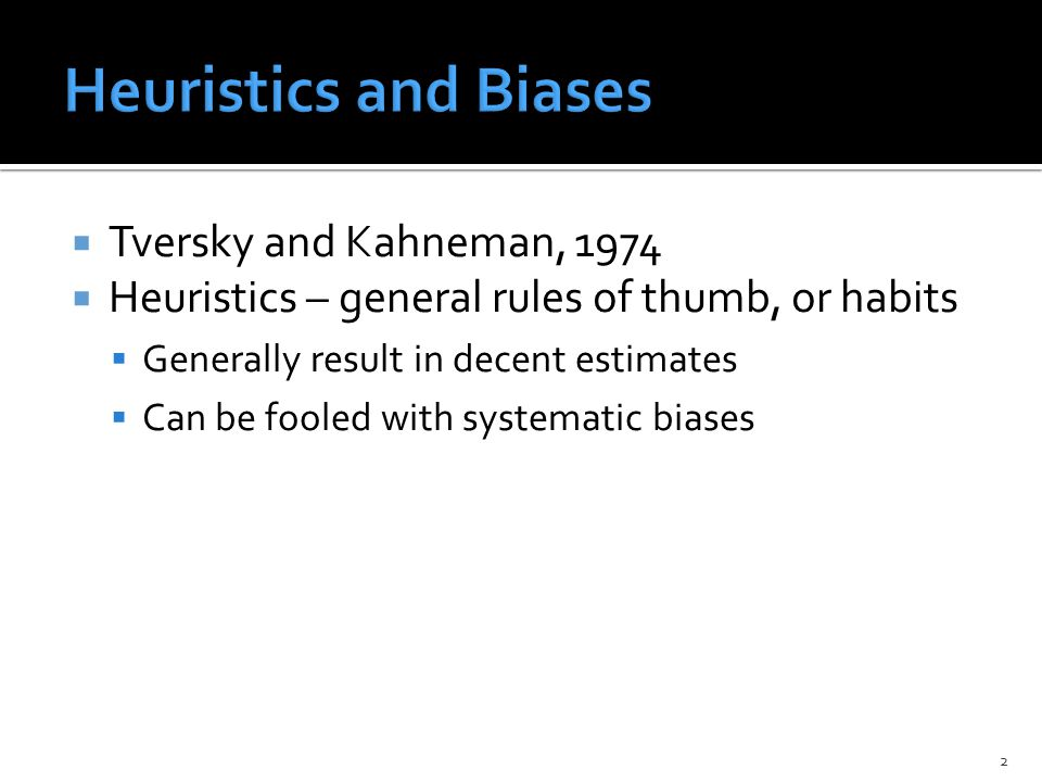  Tversky and Kahneman, 1974  Heuristics – general rules of thumb, or habits  Generally result in decent estimates  Can be fooled with systematic biases 2