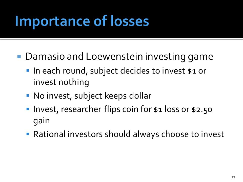  Damasio and Loewenstein investing game  In each round, subject decides to invest $1 or invest nothing  No invest, subject keeps dollar  Invest, researcher flips coin for $1 loss or $2.50 gain  Rational investors should always choose to invest 27