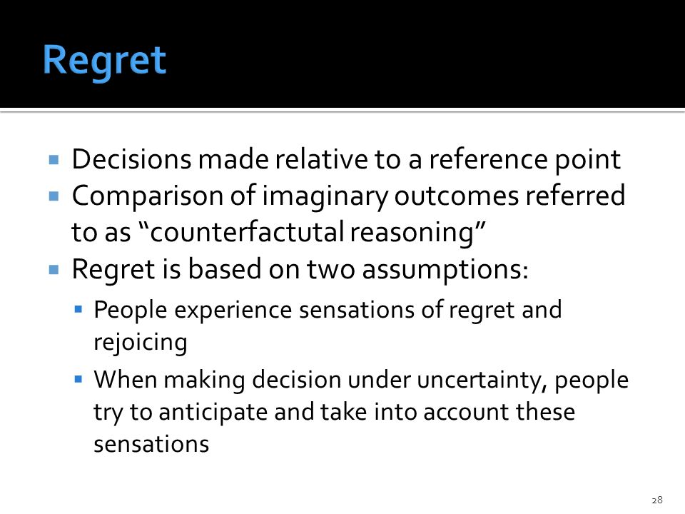  Decisions made relative to a reference point  Comparison of imaginary outcomes referred to as counterfactutal reasoning  Regret is based on two assumptions:  People experience sensations of regret and rejoicing  When making decision under uncertainty, people try to anticipate and take into account these sensations 28