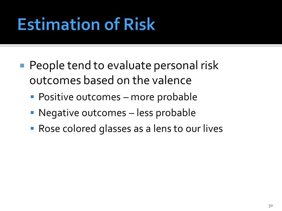  People tend to evaluate personal risk outcomes based on the valence  Positive outcomes – more probable  Negative outcomes – less probable  Rose colored glasses as a lens to our lives 30