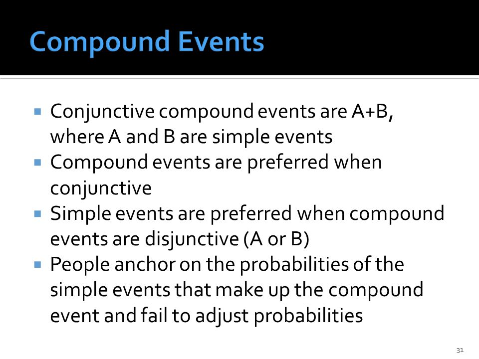  Conjunctive compound events are A+B, where A and B are simple events  Compound events are preferred when conjunctive  Simple events are preferred when compound events are disjunctive (A or B)  People anchor on the probabilities of the simple events that make up the compound event and fail to adjust probabilities 31