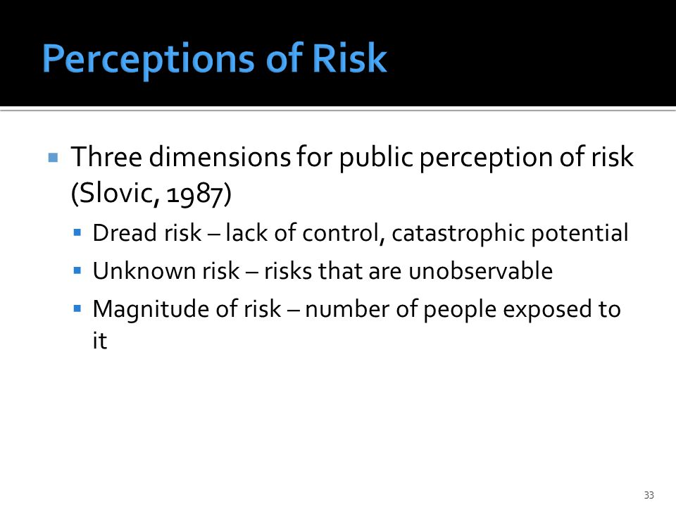  Three dimensions for public perception of risk (Slovic, 1987)  Dread risk – lack of control, catastrophic potential  Unknown risk – risks that are unobservable  Magnitude of risk – number of people exposed to it 33