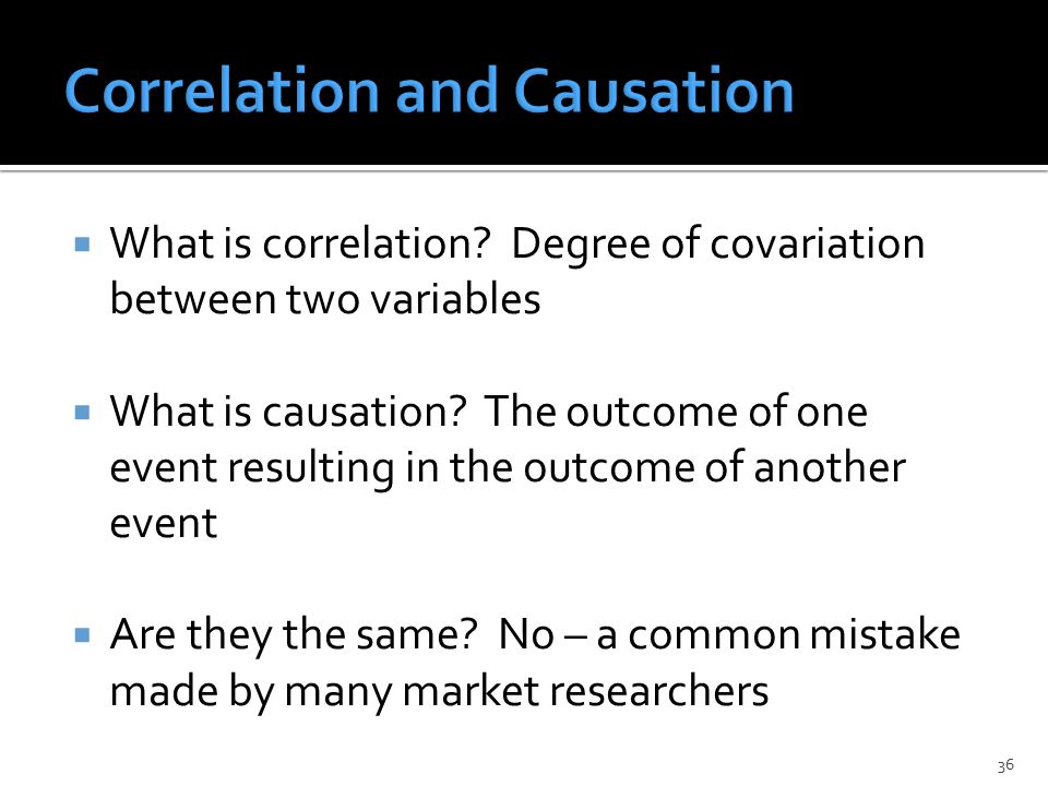  What is correlation. Degree of covariation between two variables  What is causation.