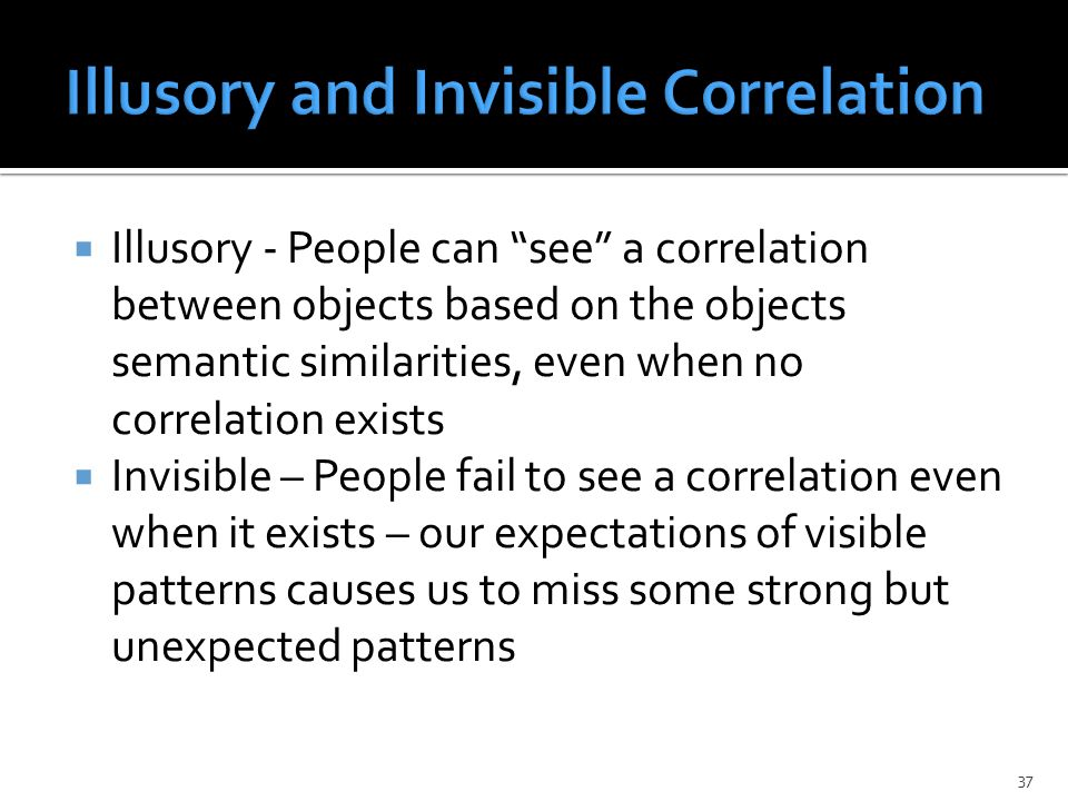  Illusory - People can see a correlation between objects based on the objects semantic similarities, even when no correlation exists  Invisible – People fail to see a correlation even when it exists – our expectations of visible patterns causes us to miss some strong but unexpected patterns 37