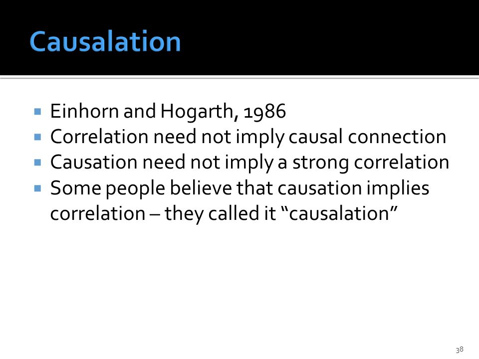  Einhorn and Hogarth, 1986  Correlation need not imply causal connection  Causation need not imply a strong correlation  Some people believe that causation implies correlation – they called it causalation 38