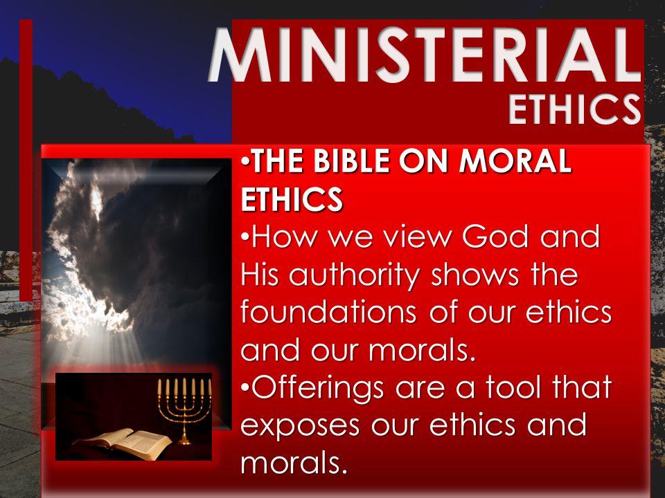 THE BIBLE ON MORAL ETHICS THE BIBLE ON MORAL ETHICS How we view God and His authority shows the foundations of our ethics and our morals.
