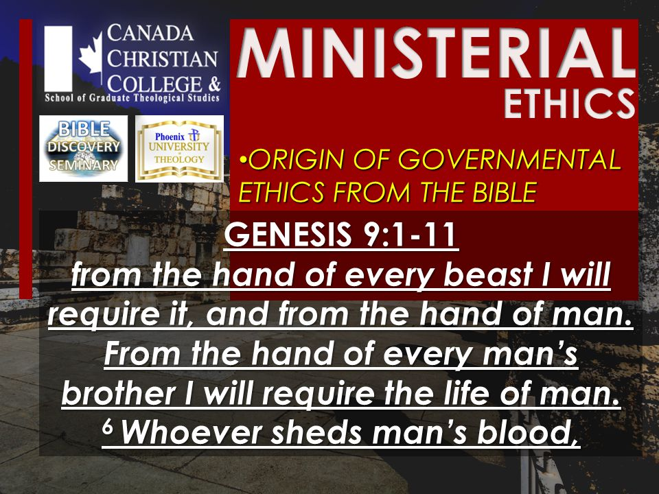 ORIGIN OF GOVERNMENTAL ETHICS FROM THE BIBLE ORIGIN OF GOVERNMENTAL ETHICS FROM THE BIBLE GENESIS 9:1-11 from the hand of every beast I will require it, and from the hand of man.