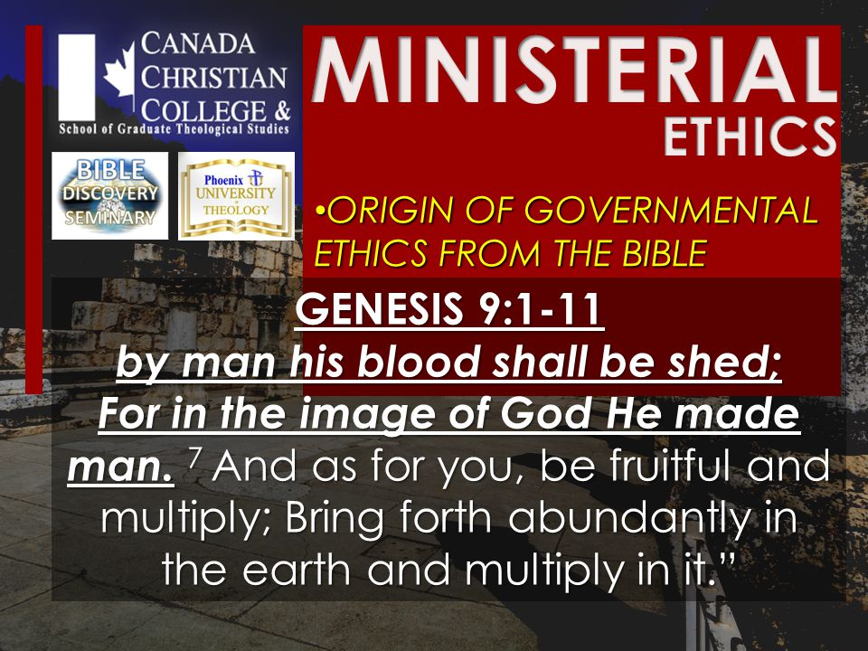 ORIGIN OF GOVERNMENTAL ETHICS FROM THE BIBLE ORIGIN OF GOVERNMENTAL ETHICS FROM THE BIBLE GENESIS 9:1-11 by man his blood shall be shed; For in the image of God He made man.