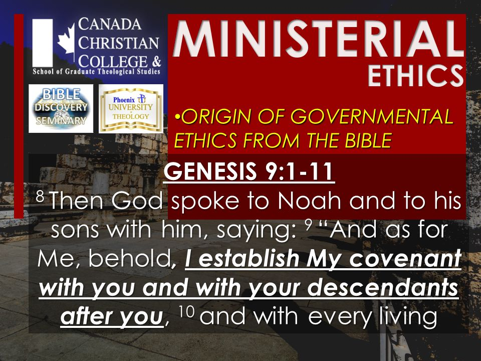 ORIGIN OF GOVERNMENTAL ETHICS FROM THE BIBLE ORIGIN OF GOVERNMENTAL ETHICS FROM THE BIBLE GENESIS 9:1-11 8 Then God spoke to Noah and to his sons with him, saying: 9 And as for Me, behold, I establish My covenant with you and with your descendants after you, 10 and with every living