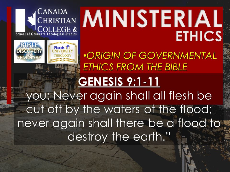 ORIGIN OF GOVERNMENTAL ETHICS FROM THE BIBLE ORIGIN OF GOVERNMENTAL ETHICS FROM THE BIBLE GENESIS 9:1-11 you: Never again shall all flesh be cut off by the waters of the flood; never again shall there be a flood to destroy the earth.