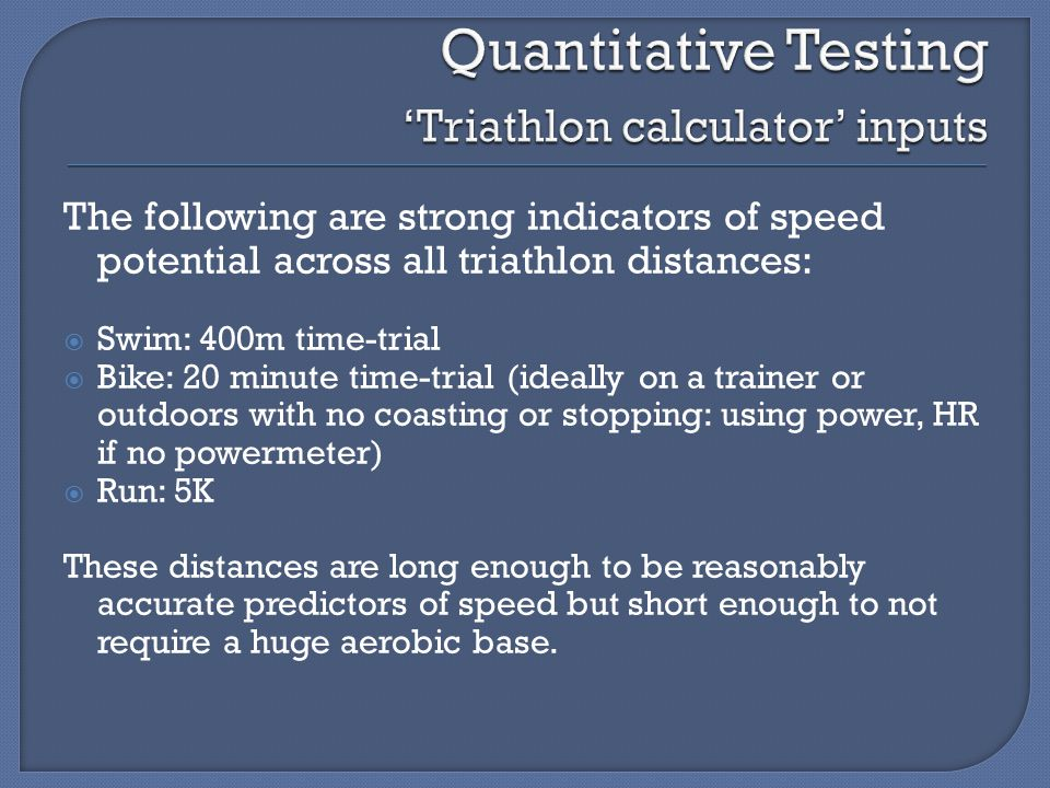 The following are strong indicators of speed potential across all triathlon distances:  Swim: 400m time-trial  Bike: 20 minute time-trial (ideally on a trainer or outdoors with no coasting or stopping: using power, HR if no powermeter)  Run: 5K These distances are long enough to be reasonably accurate predictors of speed but short enough to not require a huge aerobic base.