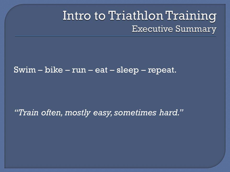 Swim – bike – run – eat – sleep – repeat. Train often, mostly easy, sometimes hard.