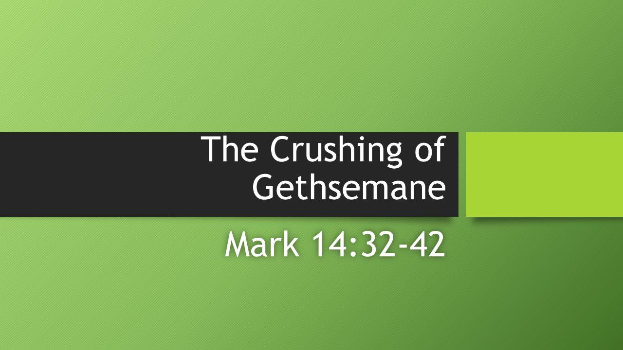 The Crushing of Gethsemane Mark 14:32-42Mark 14:32-42