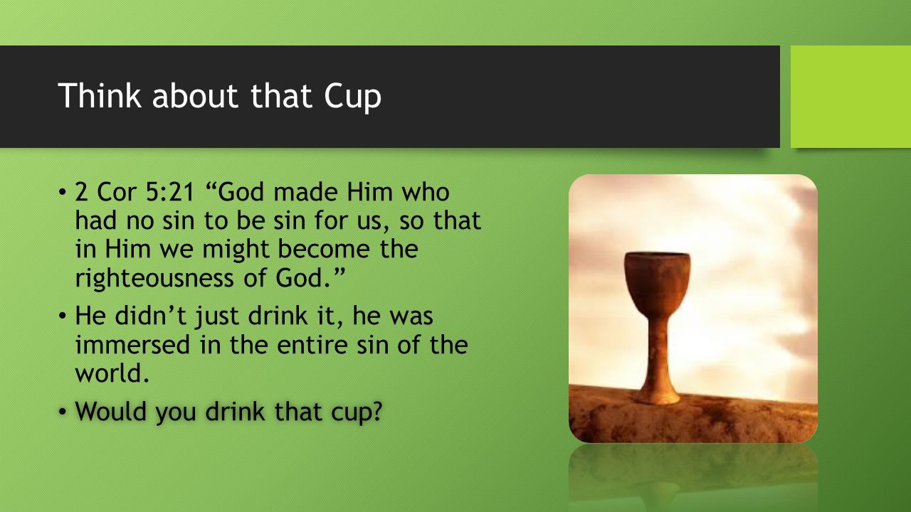 Think about that Cup 2 Cor 5:21 God made Him who had no sin to be sin for us, so that in Him we might become the righteousness of God. He didn't just drink it, he was immersed in the entire sin of the world.