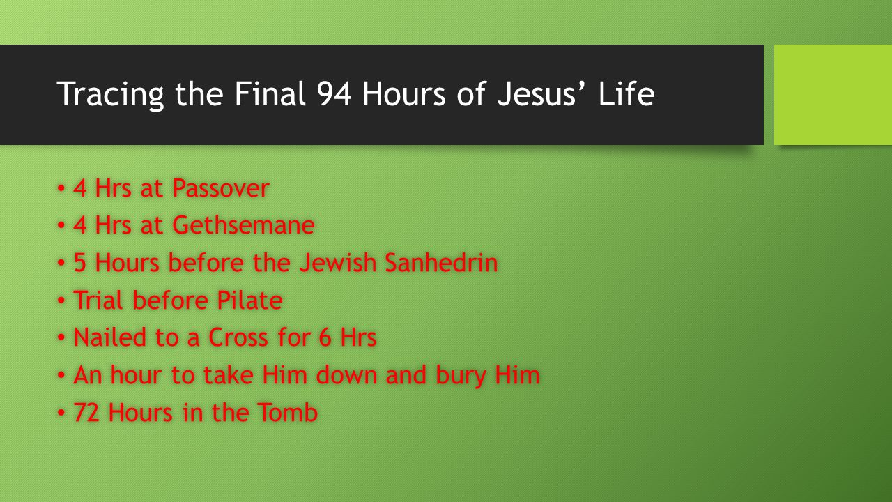 Tracing the Final 94 Hours of Jesus' Life 4 Hrs at Passover 4 Hrs at Passover 4 Hrs at Gethsemane 4 Hrs at Gethsemane 5 Hours before the Jewish Sanhedrin 5 Hours before the Jewish Sanhedrin Trial before Pilate Trial before Pilate Nailed to a Cross for 6 Hrs Nailed to a Cross for 6 Hrs An hour to take Him down and bury Him An hour to take Him down and bury Him 72 Hours in the Tomb 72 Hours in the Tomb