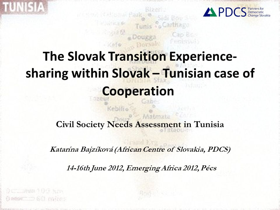 The Slovak Transition Experience- sharing within Slovak – Tunisian case of Cooperation Civil Society Needs Assessment in Tunisia Katarína Bajzíková (African Centre of Slovakia, PDCS) 14-16th June 2012, Emerging Africa 2012, Pécs