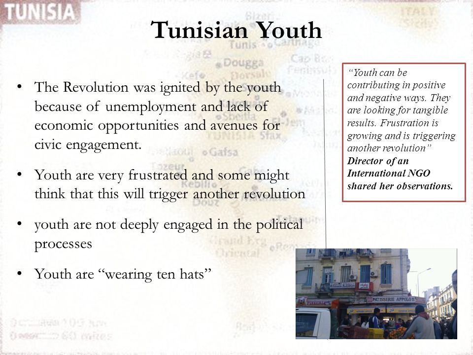 Tunisian Youth The Revolution was ignited by the youth because of unemployment and lack of economic opportunities and avenues for civic engagement. Yo