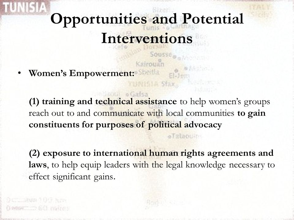 Opportunities and Potential Interventions Women's Empowerment: (1) training and technical assistance to help women's groups reach out to and communicate with local communities to gain constituents for purposes of political advocacy (2) exposure to international human rights agreements and laws, to help equip leaders with the legal knowledge necessary to effect significant gains.