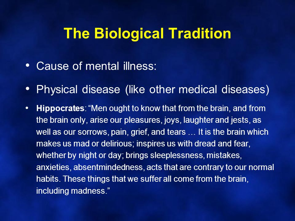 "The Biological Tradition Cause of mental illness: Physical disease (like other medical diseases) Hippocrates: ""Men ought to know that from the brain,"