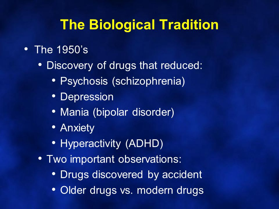The Biological Tradition The 1950's Discovery of drugs that reduced: Psychosis (schizophrenia) Depression Mania (bipolar disorder) Anxiety Hyperactivi