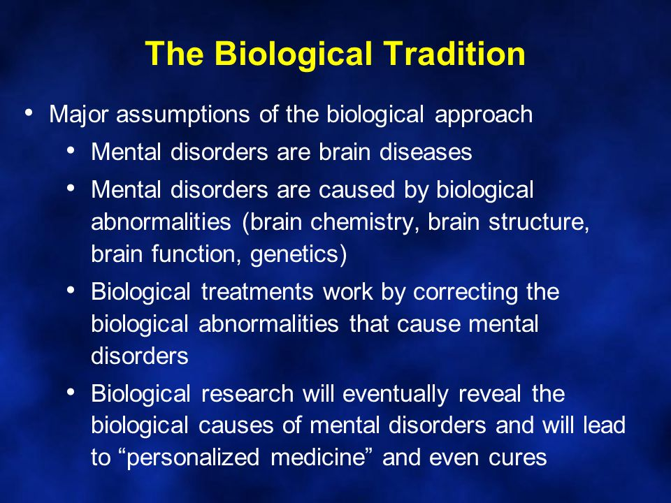 The Biological Tradition Major assumptions of the biological approach Mental disorders are brain diseases Mental disorders are caused by biological ab