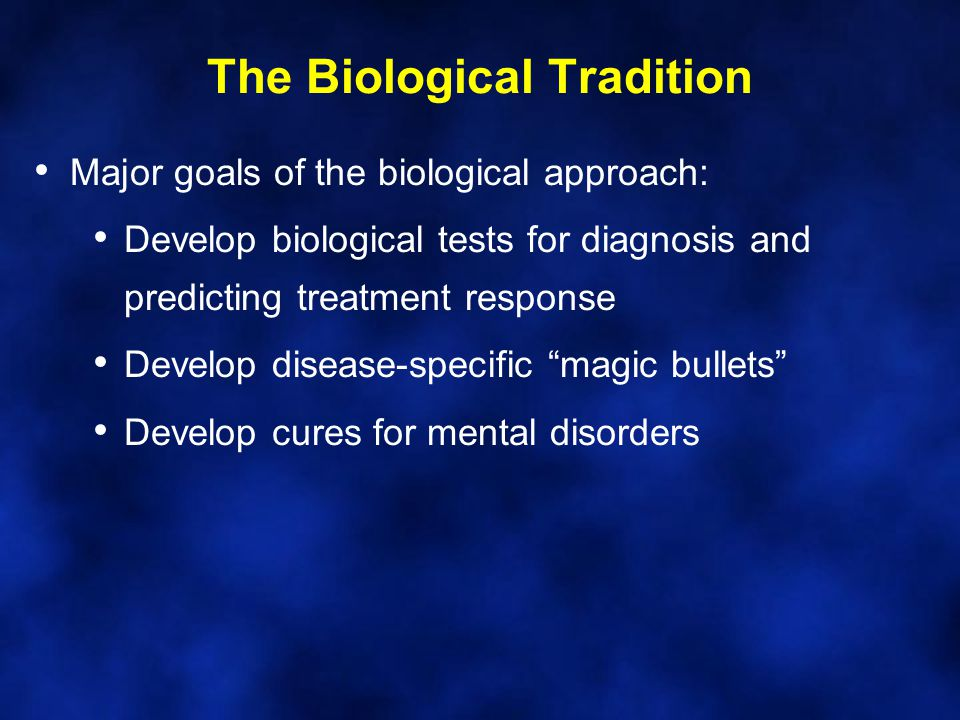 The Biological Tradition Major goals of the biological approach: Develop biological tests for diagnosis and predicting treatment response Develop dise