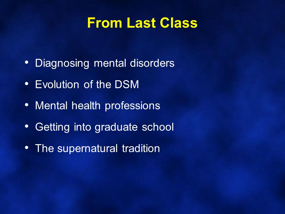From Last Class Diagnosing mental disorders Evolution of the DSM Mental health professions Getting into graduate school The supernatural tradition