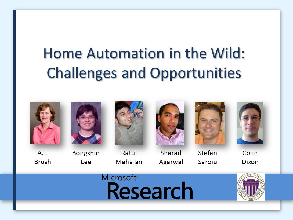 Microsoft Research2 Smart Homes Is it possible to create a home environment that is aware of its occupants whereabouts and activities.