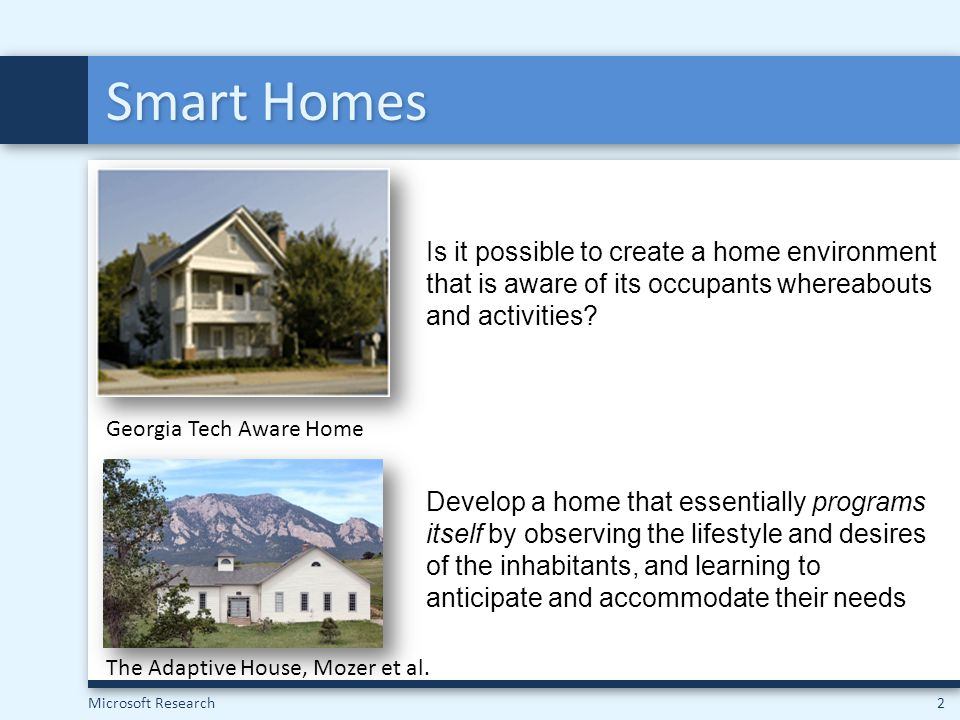 Microsoft Research2 Smart Homes Is it possible to create a home environment that is aware of its occupants whereabouts and activities? The Adaptive Ho