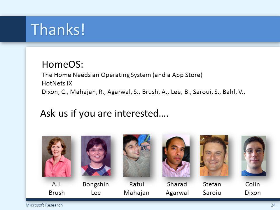 Microsoft Research24 Thanks! Bongshin Lee Ratul Mahajan Sharad Agarwal Stefan Saroiu Colin Dixon A.J. Brush HomeOS: The Home Needs an Operating System
